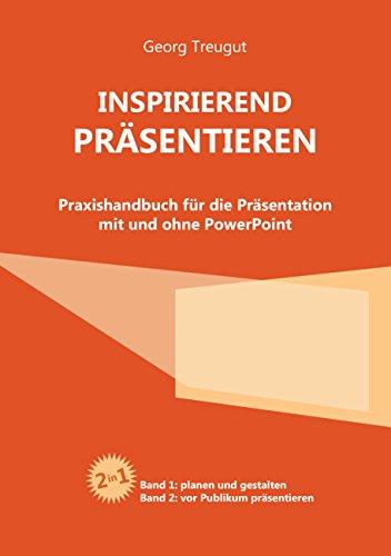 Inspirierend präsentieren: Praxishandbuch für die Präsentation mit und ohne PowerPoint