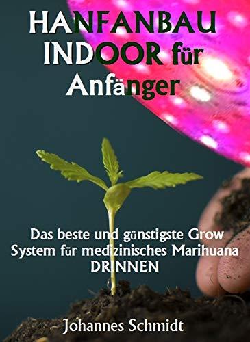 HANFANBAU INDOOR für Anfänger: Das beste und günstigste Grow System für Marihuana DRINNEN (Cannabis als Medizin, Hanfanbau Indoor Set, Hanf als Heilmittel, CBD und THC))