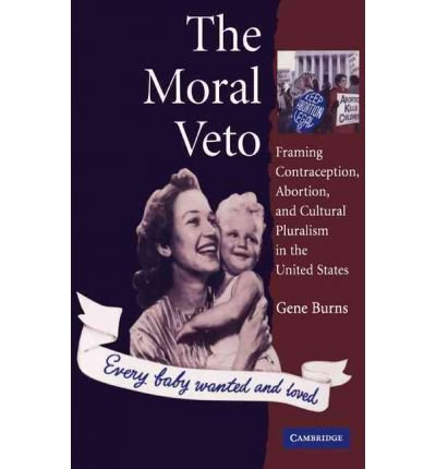 [(The Moral Veto: Framing Contraception, Abortion, and Cultural Pluralism in the United States)] [Author: Gene Burns] published on (September, 2010)