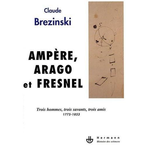 Ampère, Arago et Fresnel : Trois hommes, trois savants, trois amis 1775-1853