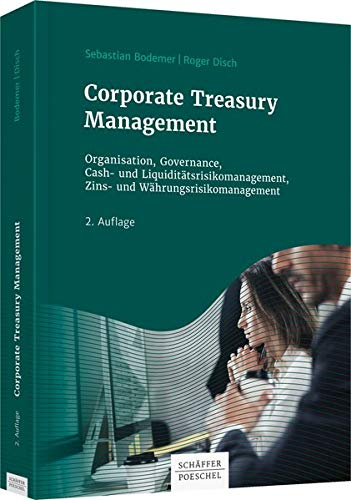 Corporate Treasury Management: Organisation, Governance, Cash- und Liquiditätsrisikomanagement, Zins- und Währungsrisikomanagement