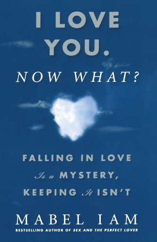 I Love You. Now What?: Falling in Love is a Mystery, Keeping It Isn't by Mabel Iam (2008-01-08)