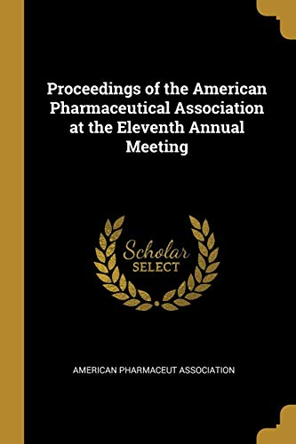Proceedings of the American Pharmaceutical Association at the Eleventh Annual Meeting