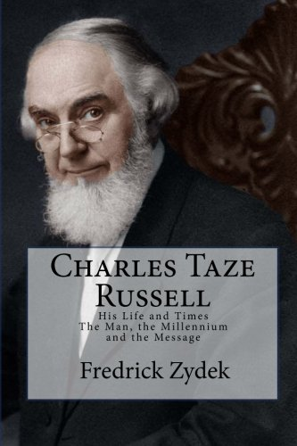 Charles Taze Russell His Life and Times: The Man, the Millennium and the Message por Fredrick Zydek