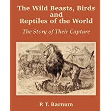 [(The Wild Beasts, Birds and Reptiles of the World : The Story of Their Capture)] [By (author) P T Barnum] published on (July, 2002)