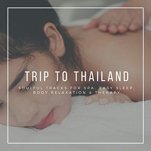 Trip To Thailand - Soulful Tracks For Spa, Easy Sleep, Body Relaxation & Therapy - Thailand Spa