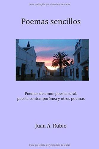 Poemas sencillos: Poemas de amor, poesía rural, poesía contemporánea y otros poemas por Juan A. Rubio