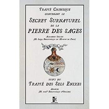 Traité Chimique contenant le Secret Surnaturel de la Pierre des Sages: suivi du Traité des Sel Enixes