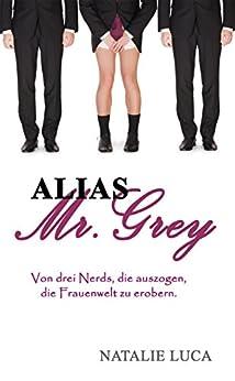 Alias Mr. Grey: Von drei Nerds, die auszogen, die Frauenwelt zu erobern. von [Luca, Natalie]
