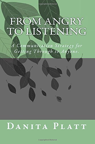 From Angry to Listening: A Communication Strategy for Getting Through to Anyone.