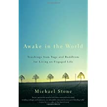 Awake in the World: Teachings from Yoga and Buddhism for Living an Engaged Life