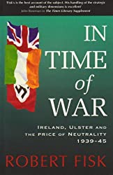 In Time of War: Ireland, Ulster and the Price of Neutrality 1939-1945 by Robert Fisk (1996-03-01)