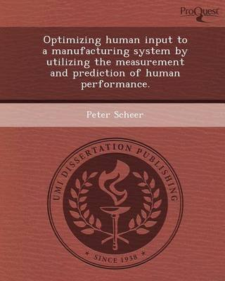 [Optimizing Human Input to a Manufacturing System by Utilizing the Measurement and Prediction of Human Performance.] (By: Peter Scheer) [published: May, 2012]