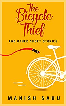 The Bicycle Thief: And Other Short Stories by [Sahu, Manish]