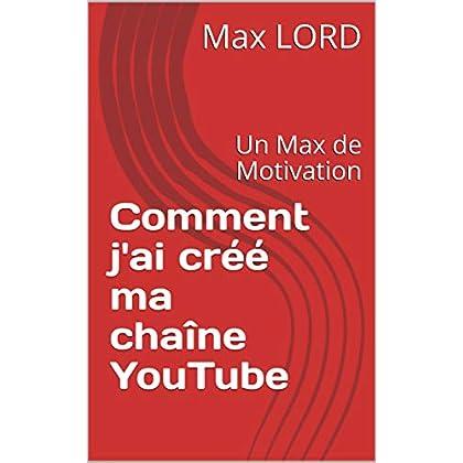 Comment j'ai créé ma chaîne YouTube: Un Max de Motivation