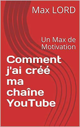 Couverture du livre Comment j'ai créé ma chaîne YouTube: Un Max de Motivation