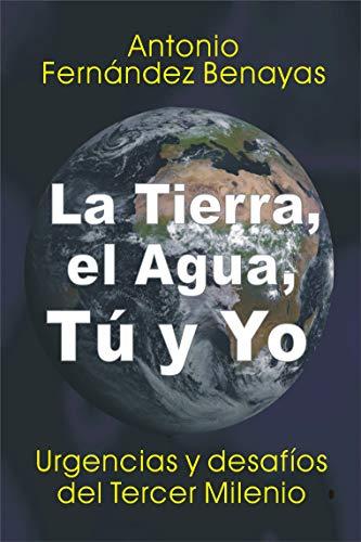 LA TIERRA, EL AGUA, TÚ Y YO: Urgencias y desafíos del Tercer Milenio por Amtonio FERNANDEZ BENAYAS