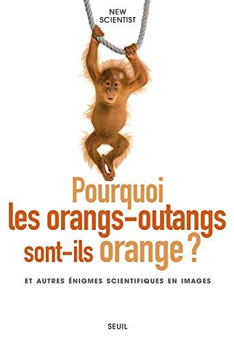 Pourquoi les orangs-outans sont-ils orange ? et autres énigmes scientifiques en images par New Scientist