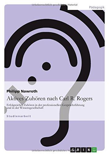 Aktives Zuhören nach Carl R. Rogers: Erfolgreiches Zuhören in der professionellen Gesprächsführung und in der Wissensgesellschaft