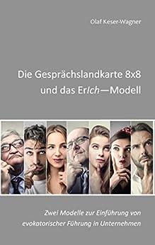 Die Gesprächslandkarte 8x8 und das ErIch-Modell: Zwei Modelle zur Einführung von evokatorischer Führung in Unternehmen (German Edition) by [Keser-Wagner, Olaf]