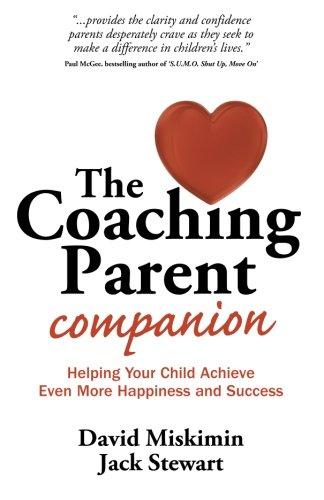 The Coaching Parent Companion: Helping Your Child Achieve Even More Happiness and Success