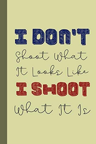 I Don't Shoot What It Looks Like I Shoot What It Is: Funky Professional  Photographers Notebook For The Sassy Sophisticated Snapper