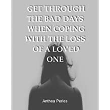 Get Through the Bad Days When Coping with the Loss of a Loved One: (Get Through the Bad Days, Coping with Loss, Sudden Loss, Plan a Funeral, Coping with Cancer)