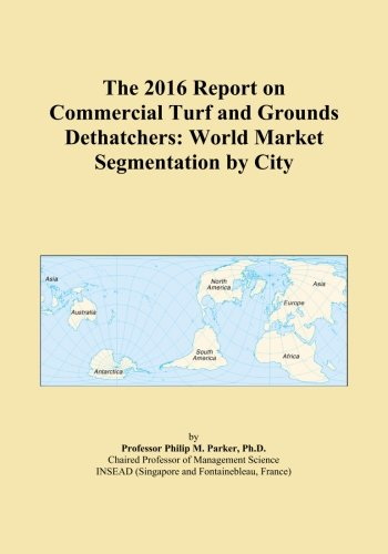 The 2016 Report on Commercial Turf and Grounds Dethatchers: World Market Segmentation by City