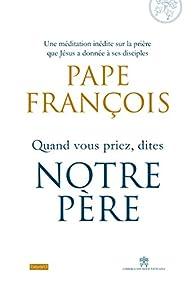 Quand vous priez dites Notre Père par  Pape François