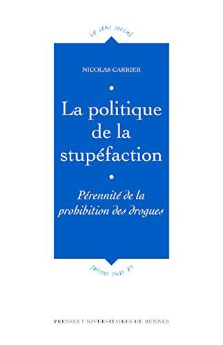 La politique de la stupéfaction: Pérennité de la prohibition des drogues (Le sens social) par Nicolas Carrier