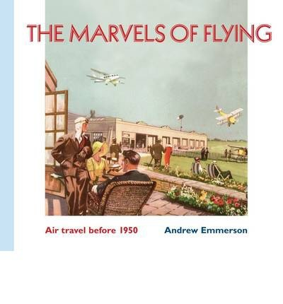 [(The Marvels of Flying: Air Travel Before 1950)] [ By (author) Andrew Emmerson ] [December, 2013]