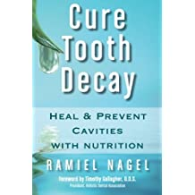 Cure Tooth Decay: Heal and Prevent Cavities with Nutrition: Heal and Prevent Cavities with Nutrition (First Edition)