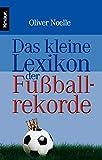 Das kleine Lexikon der Fußballrekorde: Stars & Skandale, Rekorde & Blamagen aus 75 Jahren Fußball-WM - Oliver Noelle