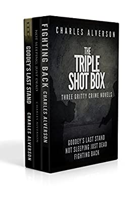 The Triple Shot Box (Goodey's Last Stand, Not Sleeping Just Dead & Fighting Back): Three Gritty Crime Novels