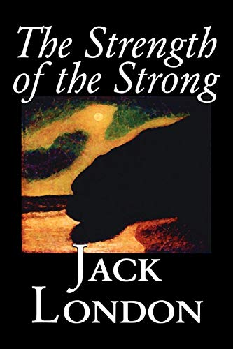 The Strength of the Strong by Jack London, Fiction, Action & Adventure