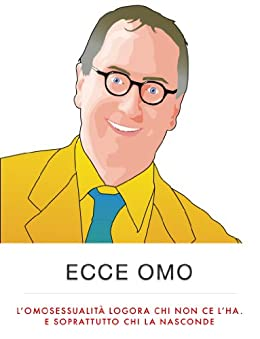 Ecce Omo -- L'omosessualità logora chi non ce l'ha. E soprattutto chi la nasconde (Biografie Vol. 1) di [Grillini, Franco]