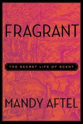 [{ Fragrant: The Secret Life of Scent By Aftel, Mandy ( Author ) Oct - 16- 2014 ( Hardcover ) } ]