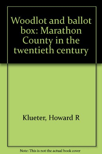 Woodlot and Ballot Box: Marathon County in the Twentieth Century