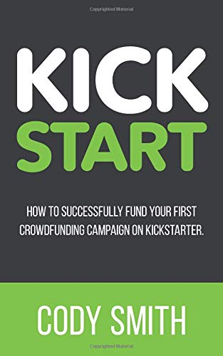 Kick Start: How to Successfully Fund Your First Crowdfunding Campaign on Kickstarter
