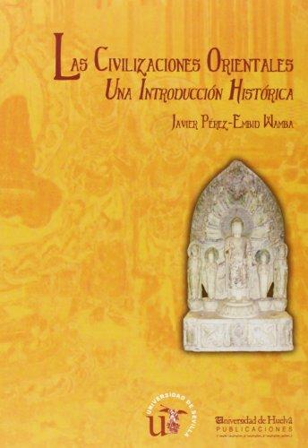 Las Civilizaciones Orientales: Una Introducción Histórica (Historia y Geografía) por Javier Pérez-Embid Wamba
