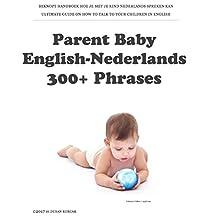 Parent Baby English-Nederlands: 300+ Phrases: BEKNOPT HANDBOEK HOE JE MET JE KIND NEDERLANDS SPREKEN KAN