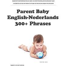 Parent Baby English-Nederlands: 300+ Phrases: BEKNOPT HANDBOEK HOE JE MET JE KIND NEDERLANDS SPREKEN KAN (Dutch Edition)