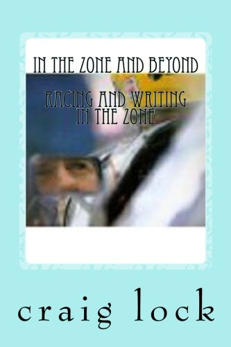 In the Zone and Beyond: Racing and Writing in the Zone por craig g lock