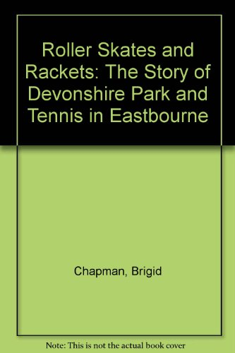 Roller Skates and Rackets: The Story of Devonshire Park and Tennis in Eastbourne por Brigid Chapman
