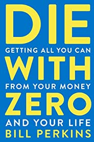 Die with Zero: Getting All You Can from Your Money and Your Life
