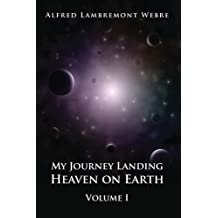 My Journey Landing Heaven on Earth: Volume I: Volume 1