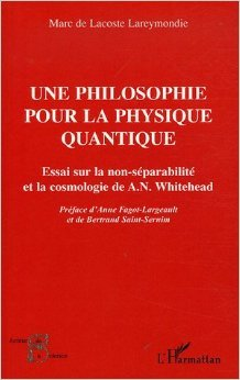 Une philosophie pour la physique quantique : Essai sur la non-séparabilité et la cosmologie de A. N. Whitehead de Marc de Lacoste Lareymondie,Anne Fagot-Largeault (Préface),Bertrand Saint-Sernin (Préface) ( 1 février 2006 )