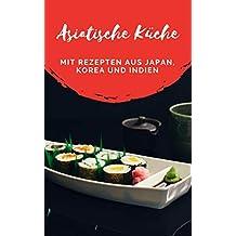 Asiatische Küche: ein Kochbuch mit Rezepten aus Japan, Korea und Indien