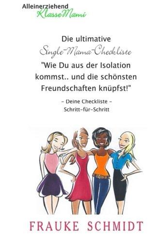 Die ultimative Single-Mama-Checkliste:Wie Du aus der Isolation kommst und die schönsten Freundschaften knüpfst (Alleinerziehend-KlasseMami, Band 3)