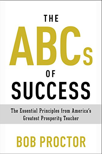 The ABCs of Success The Essential Principles from Americas Greatest Prosperity Teacher
